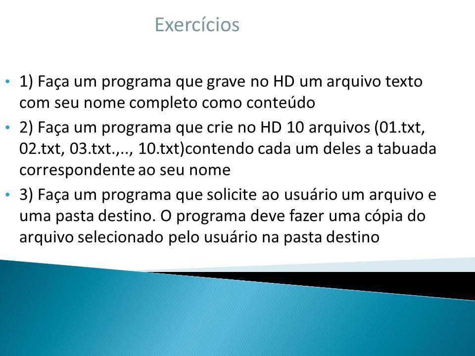 Exercícios 1) Faça um programa que grave no HD um arquivo texto com seu nome completo como conteúdo 2) Faça um programa que crie no HD 10 arquivos (01