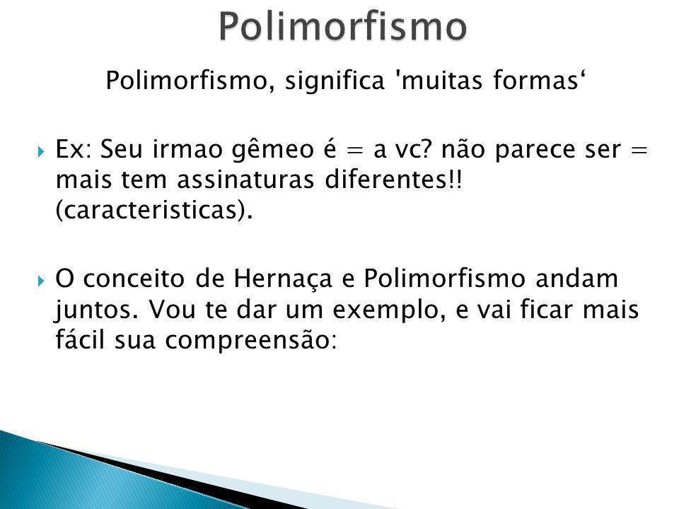 Polimorfismo, significa 'muitas formas Ex: Seu irmao gêmeo é = a vc? não parece ser = mais tem assinaturas diferentes!! (caracteristicas). O conceito