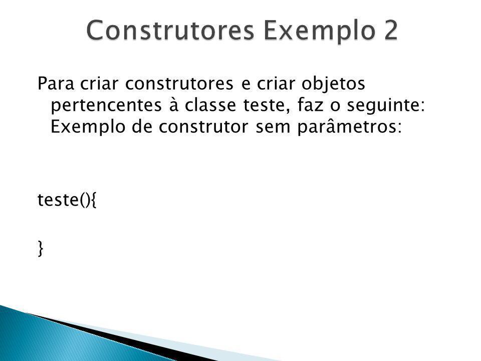 Para criar construtores e criar objetos pertencentes à classe teste, faz o seguinte: Exemplo de construtor sem parâmetros: teste(){ }
