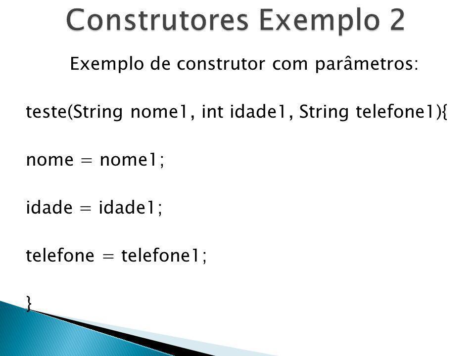 Exemplo de construtor com parâmetros: teste(String nome1, int idade1, String telefone1){ nome = nome1; idade = idade1; telefone = telefone1; }