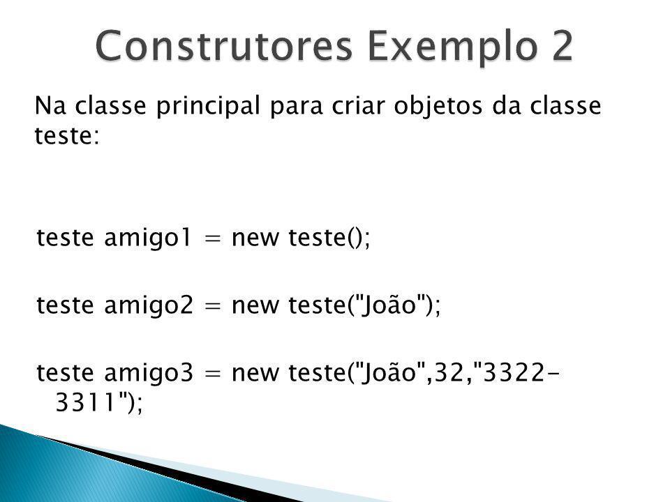 Na classe principal para criar objetos da classe teste: teste amigo1 = new teste(); teste amigo2 = new teste(