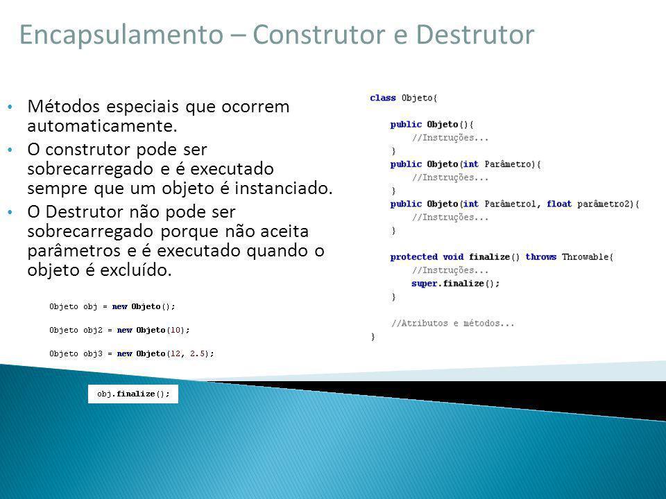 Encapsulamento – Construtor e Destrutor Métodos especiais que ocorrem automaticamente. O construtor pode ser sobrecarregado e é executado sempre que u