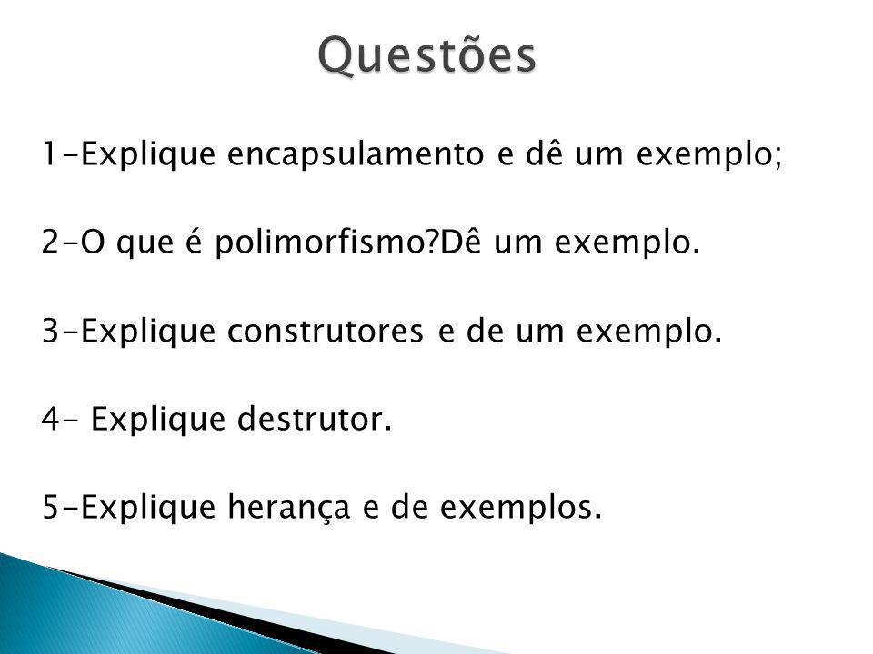 1-Explique encapsulamento e dê um exemplo; 2-O que é polimorfismo?Dê um exemplo. 3-Explique construtores e de um exemplo. 4- Explique destrutor. 5-Exp