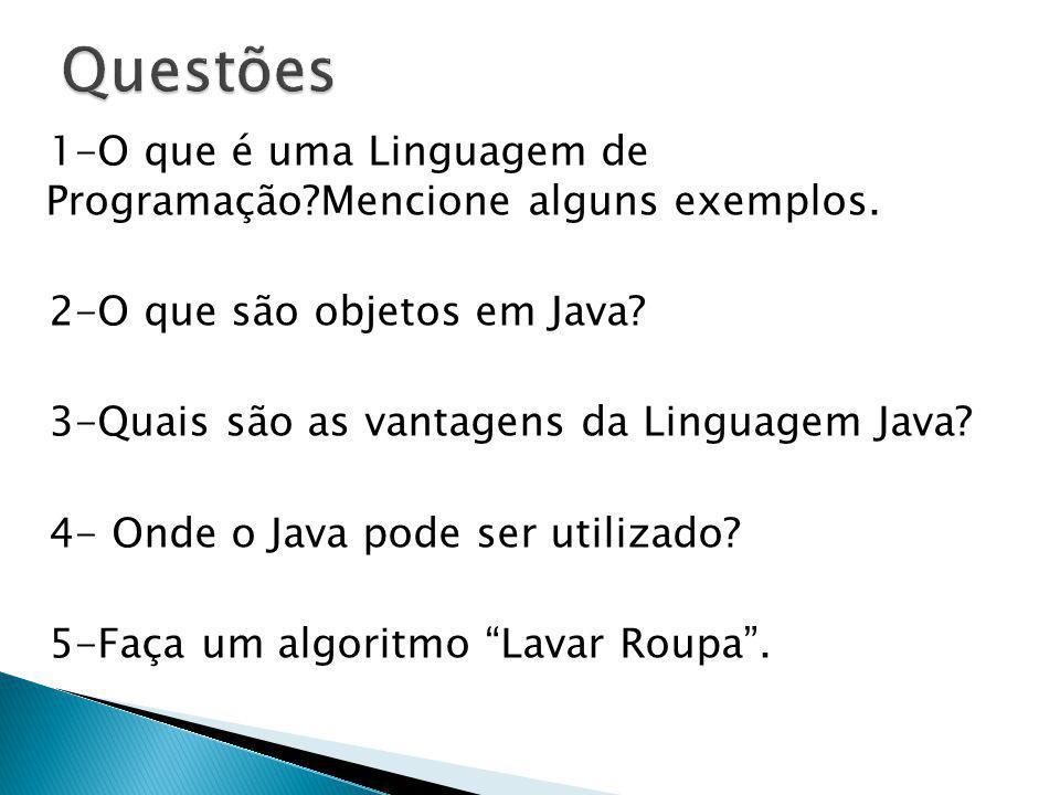 1-O que é uma Linguagem de Programação?Mencione alguns exemplos. 2-O que são objetos em Java? 3-Quais são as vantagens da Linguagem Java? 4- Onde o Ja