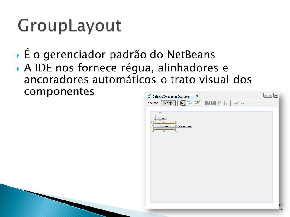 É o gerenciador padrão do NetBeans A IDE nos fornece régua, alinhadores e ancoradores automáticos o trato visual dos componentes 316