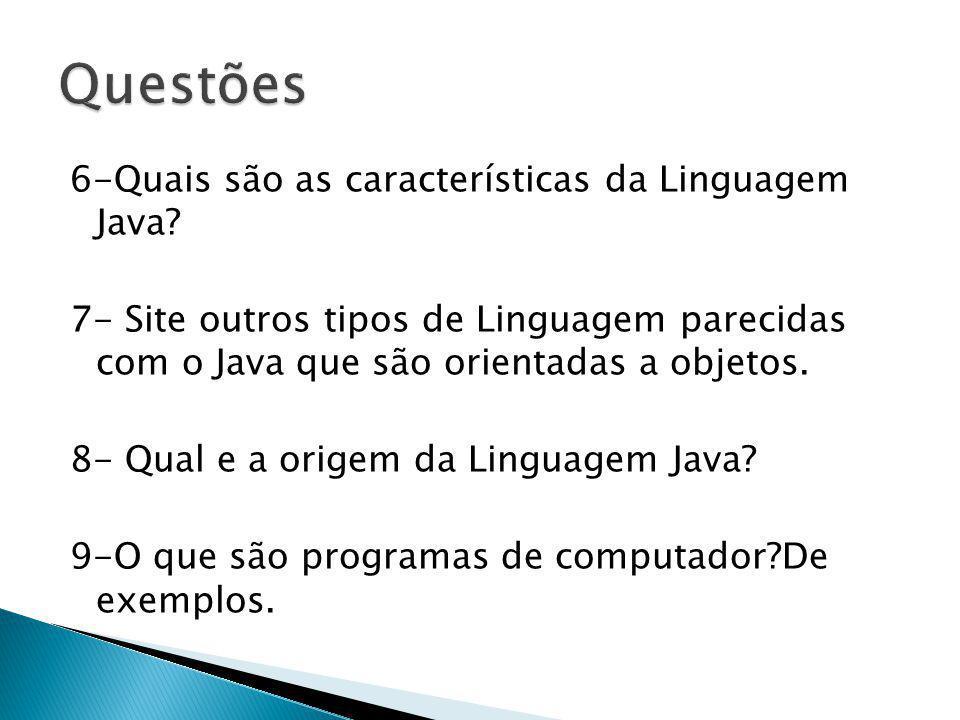 6-Quais são as características da Linguagem Java? 7- Site outros tipos de Linguagem parecidas com o Java que são orientadas a objetos. 8- Qual e a ori