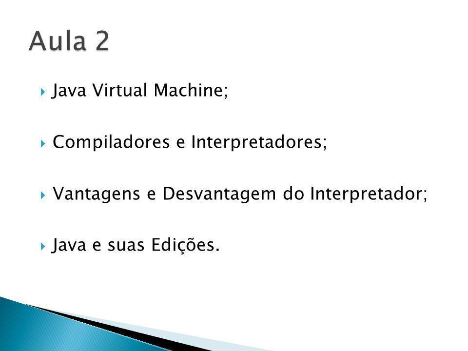 Java Virtual Machine; Compiladores e Interpretadores; Vantagens e Desvantagem do Interpretador; Java e suas Edições.