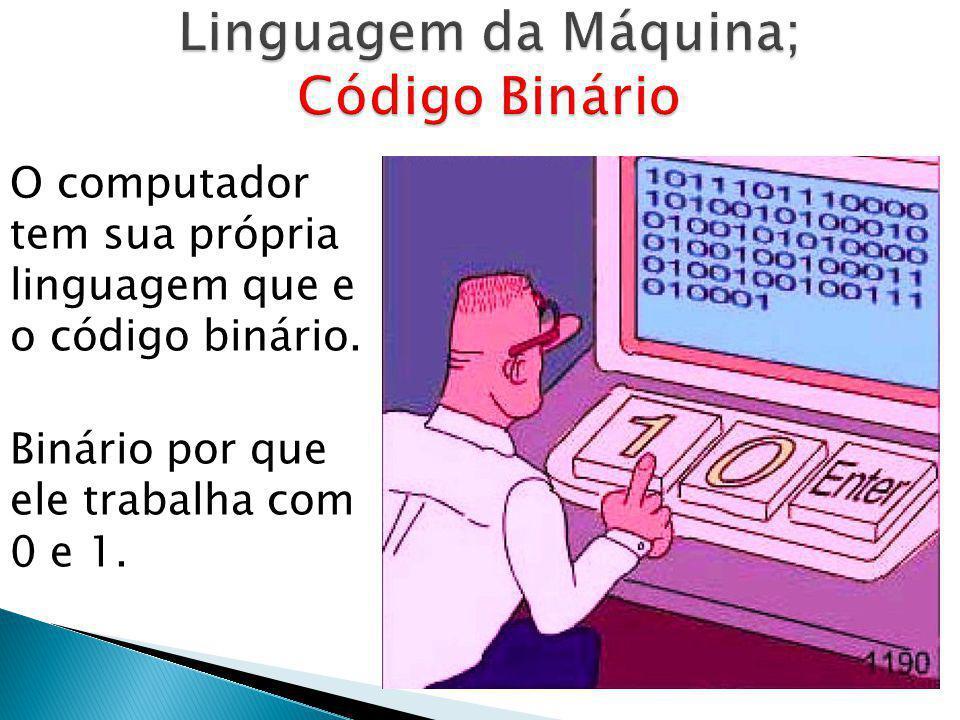 O computador tem sua própria linguagem que e o código binário. Binário por que ele trabalha com 0 e 1.