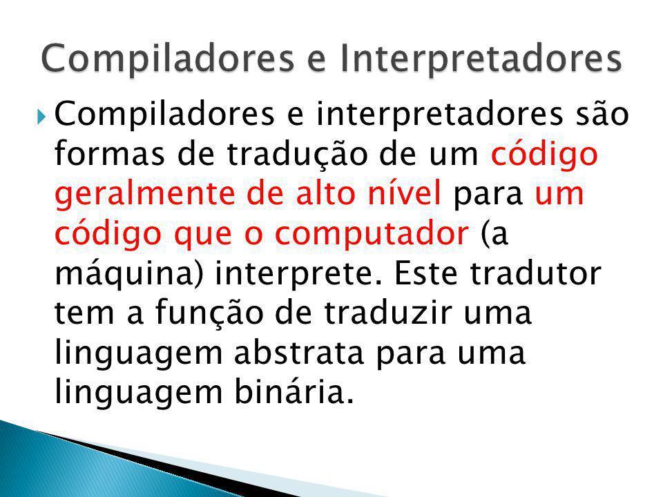 Compiladores e interpretadores são formas de tradução de um código geralmente de alto nível para um código que o computador (a máquina) interprete. Es