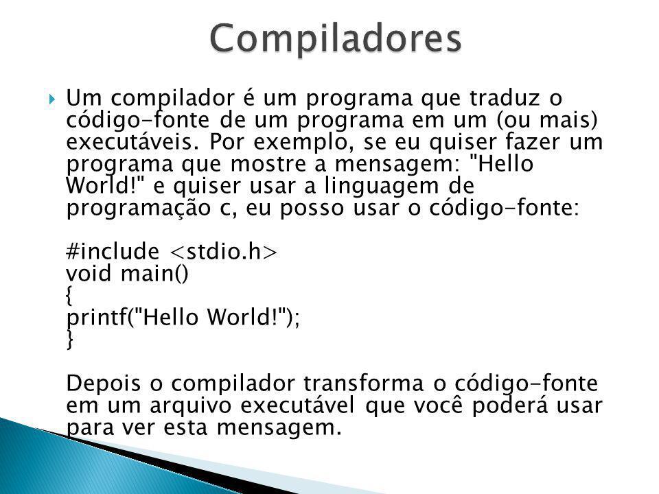 Um compilador é um programa que traduz o código-fonte de um programa em um (ou mais) executáveis. Por exemplo, se eu quiser fazer um programa que most