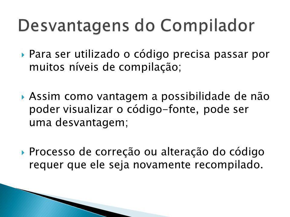 Para ser utilizado o código precisa passar por muitos níveis de compilação; Assim como vantagem a possibilidade de não poder visualizar o código-fonte