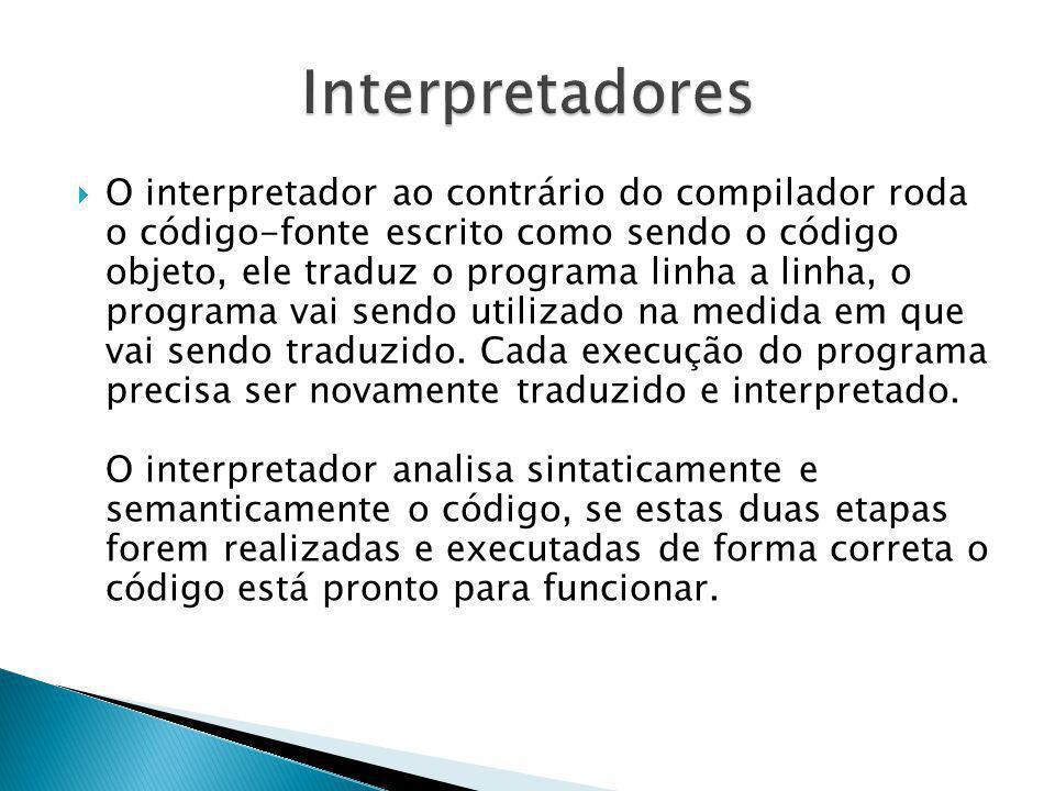 O interpretador ao contrário do compilador roda o código-fonte escrito como sendo o código objeto, ele traduz o programa linha a linha, o programa vai