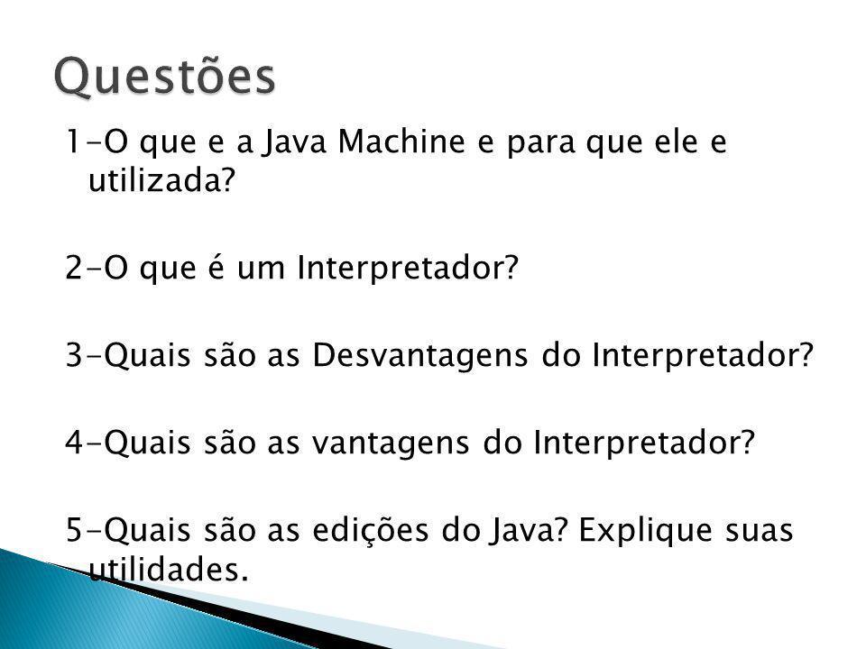 1-O que e a Java Machine e para que ele e utilizada? 2-O que é um Interpretador? 3-Quais são as Desvantagens do Interpretador? 4-Quais são as vantagen