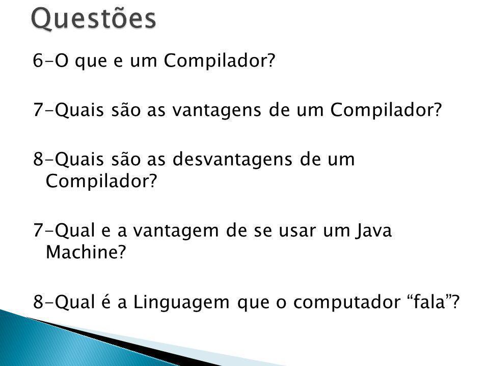 6-O que e um Compilador? 7-Quais são as vantagens de um Compilador? 8-Quais são as desvantagens de um Compilador? 7-Qual e a vantagem de se usar um Ja