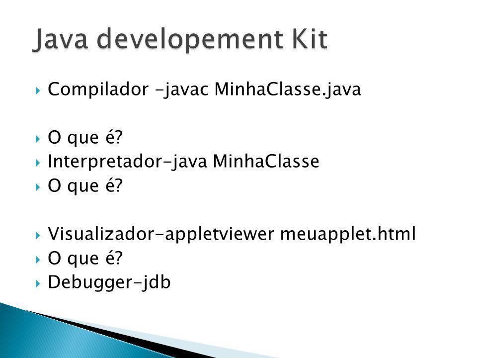 Compilador -javac MinhaClasse.java O que é? Interpretador-java MinhaClasse O que é? Visualizador-appletviewer meuapplet.html O que é? Debugger-jdb