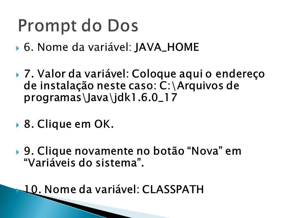 6. Nome da variável: JAVA_HOME 7. Valor da variável: Coloque aqui o endereço de instalação neste caso: C:\Arquivos de programas\Java\jdk1.6.0_17 8. Cl