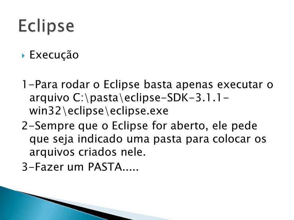 Execução 1-Para rodar o Eclipse basta apenas executar o arquivo C:\pasta\eclipse-SDK-3.1.1- win32\eclipse\eclipse.exe 2-Sempre que o Eclipse for abert