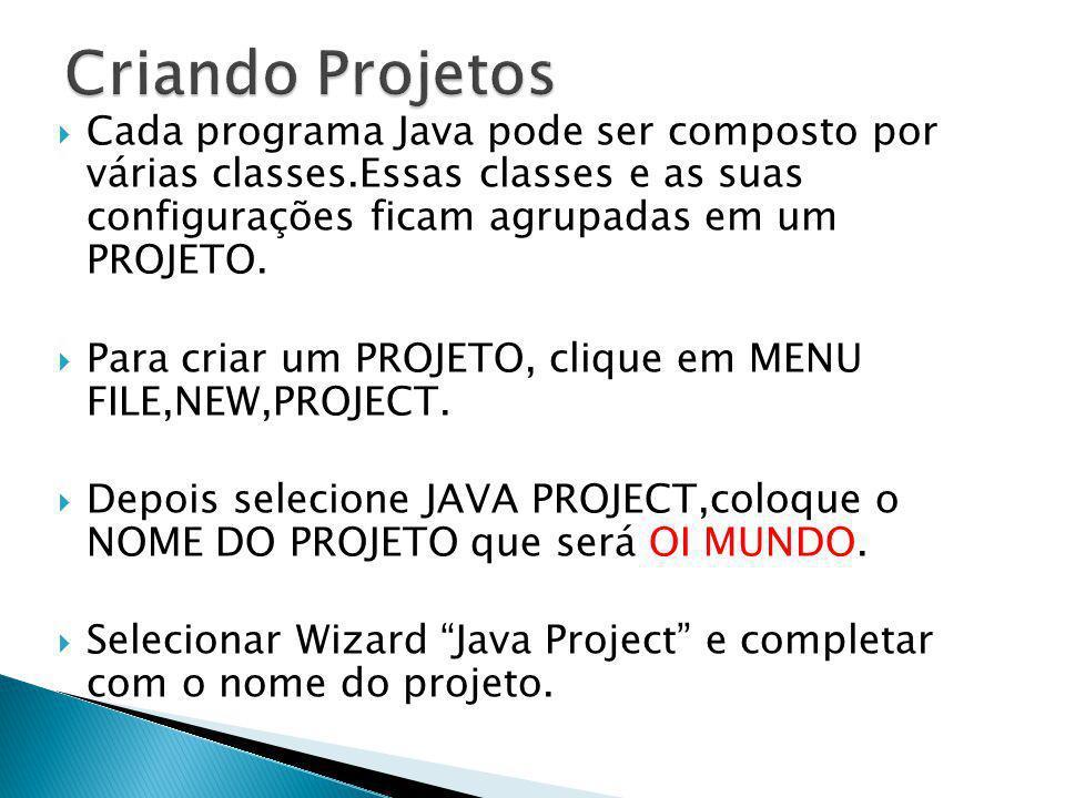 Cada programa Java pode ser composto por várias classes.Essas classes e as suas configurações ficam agrupadas em um PROJETO. Para criar um PROJETO, cl