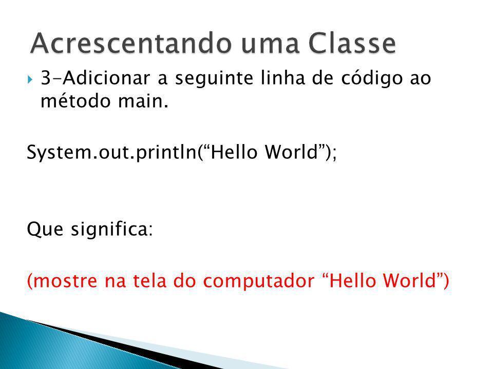 3-Adicionar a seguinte linha de código ao método main. System.out.println(Hello World); Que significa: (mostre na tela do computador Hello World)