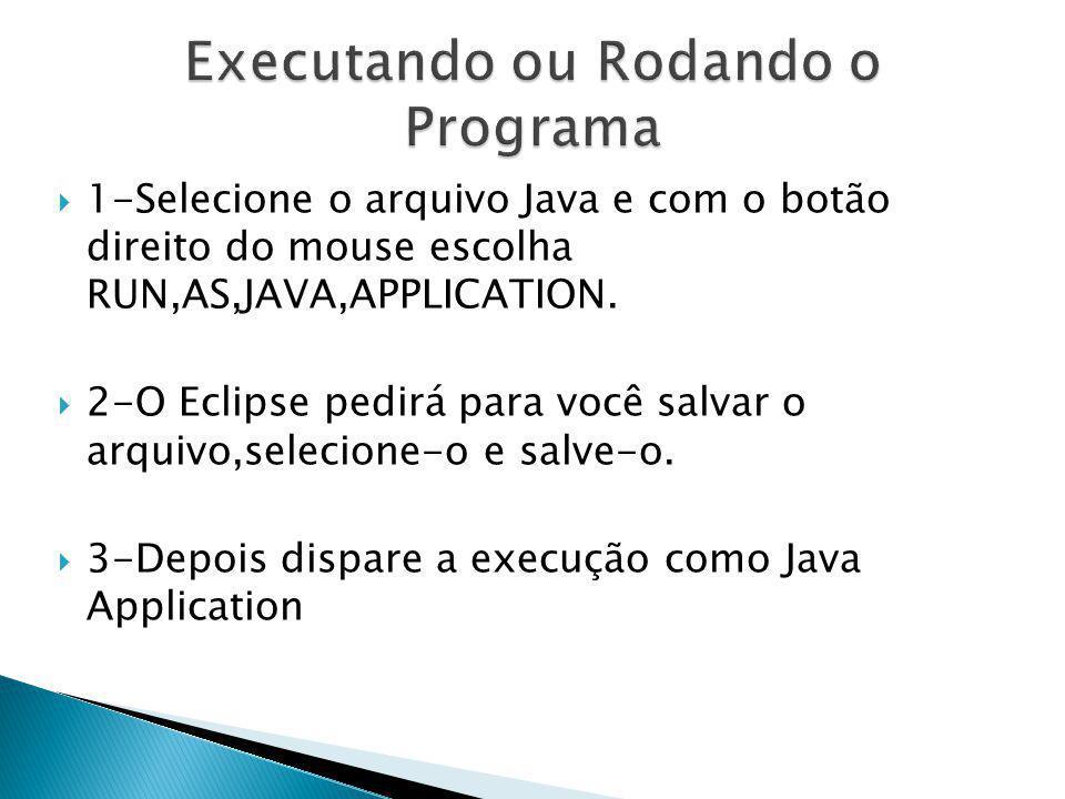 1-Selecione o arquivo Java e com o botão direito do mouse escolha RUN,AS,JAVA,APPLICATION. 2-O Eclipse pedirá para você salvar o arquivo,selecione-o e