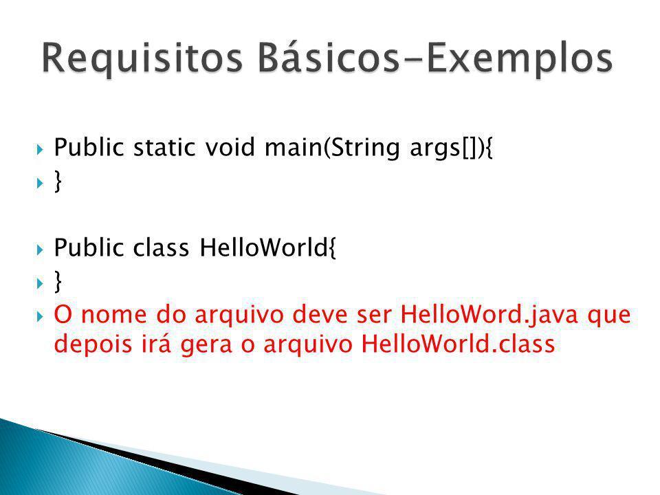 Public static void main(String args[]){ } Public class HelloWorld{ } O nome do arquivo deve ser HelloWord.java que depois irá gera o arquivo HelloWorl