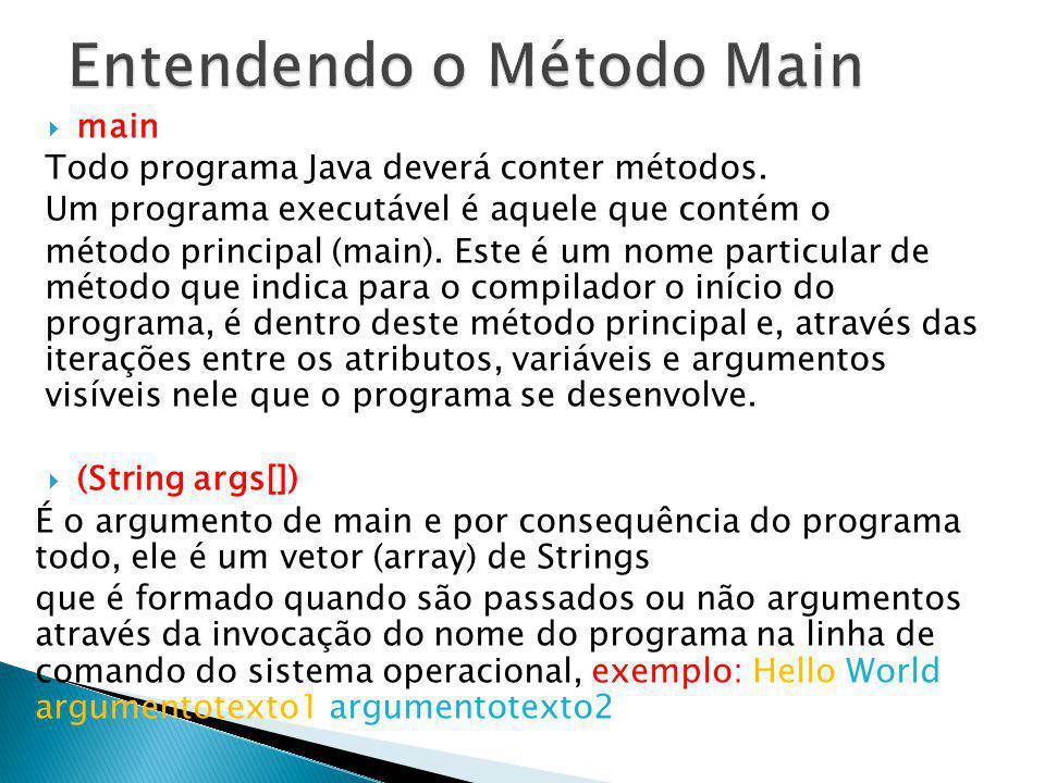 main Todo programa Java deverá conter métodos. Um programa executável é aquele que contém o método principal (main). Este é um nome particular de méto