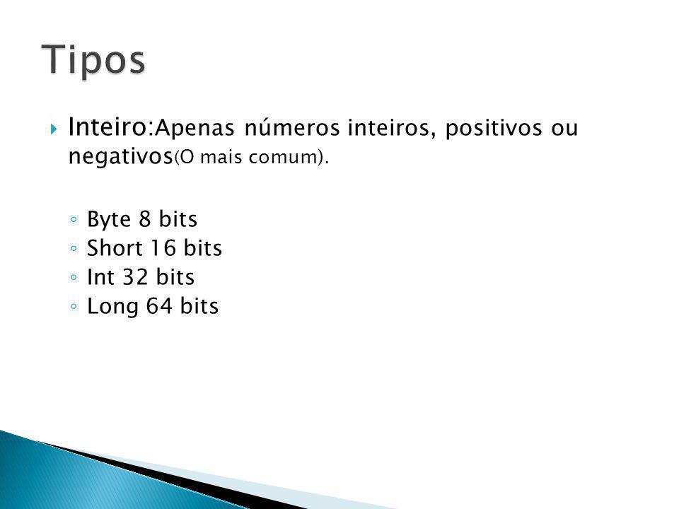 Inteiro: Apenas números inteiros, positivos ou negativos ( O mais comum). Byte 8 bits Short 16 bits Int 32 bits Long 64 bits