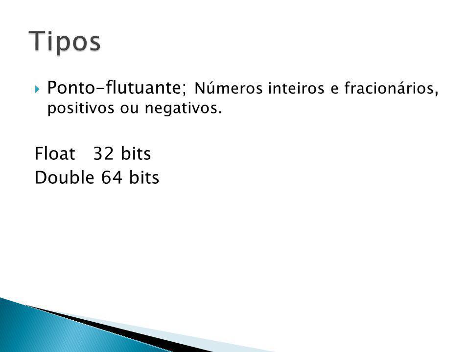 Ponto-flutuante; Números inteiros e fracionários, positivos ou negativos. Float 32 bits Double 64 bits