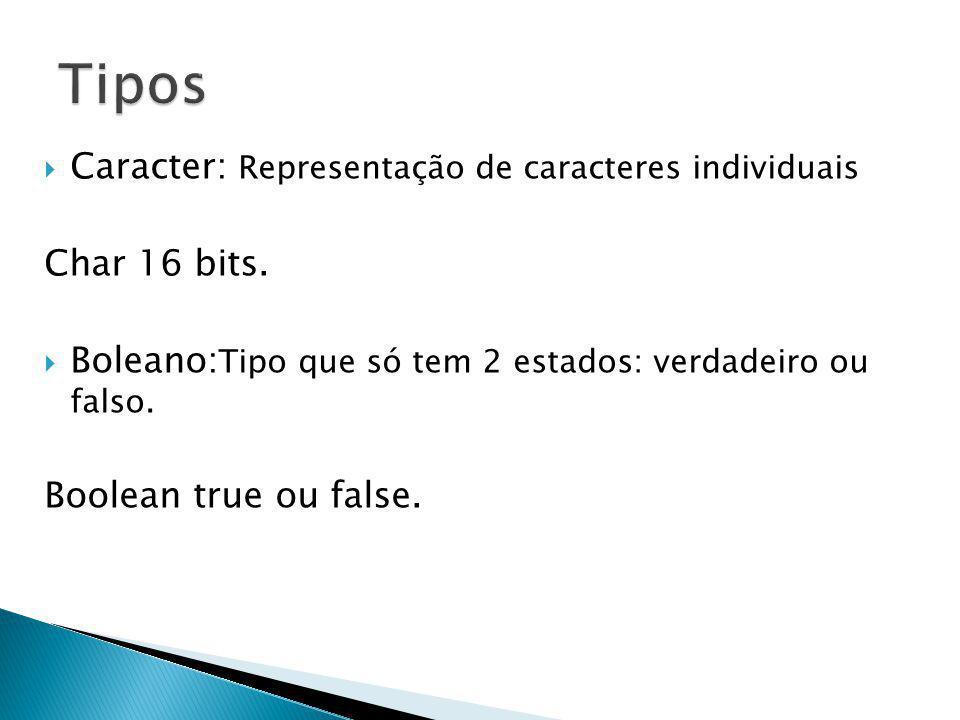Caracter: Representação de caracteres individuais Char 16 bits. Boleano: Tipo que só tem 2 estados: verdadeiro ou falso. Boolean true ou false.