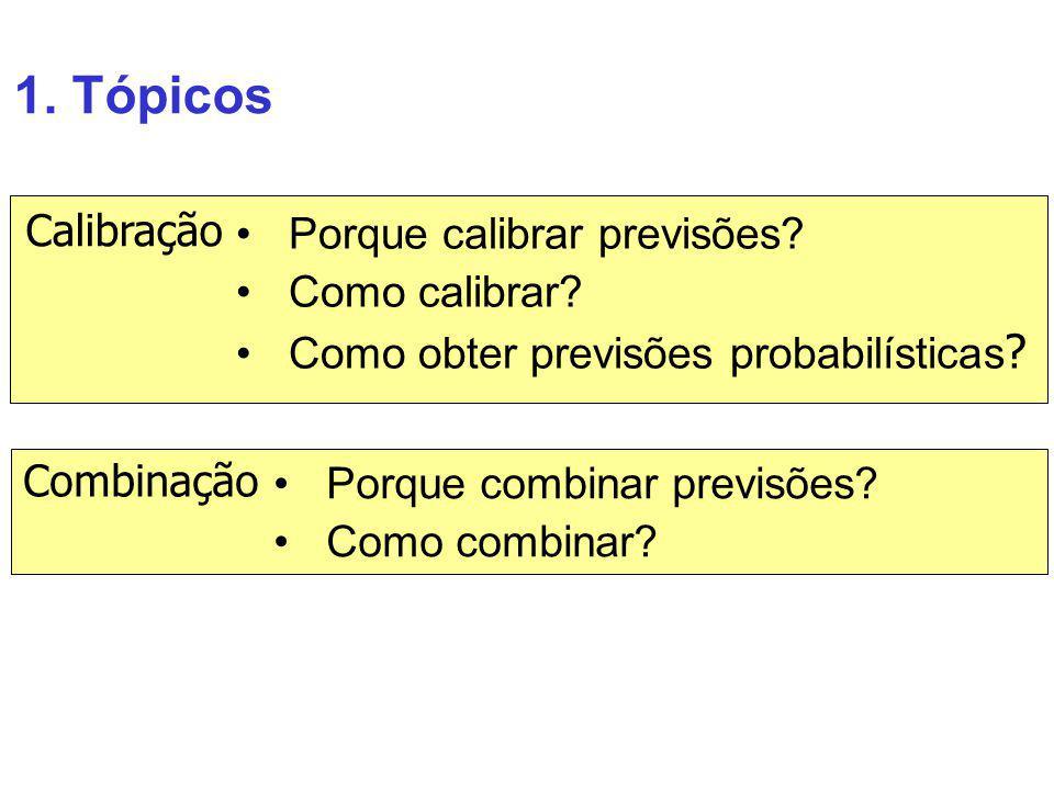 1. Tópicos Porque calibrar previsões? Como calibrar? Como obter previsões probabilísticas ? Calibração Combinação Porque combinar previsões? Como comb