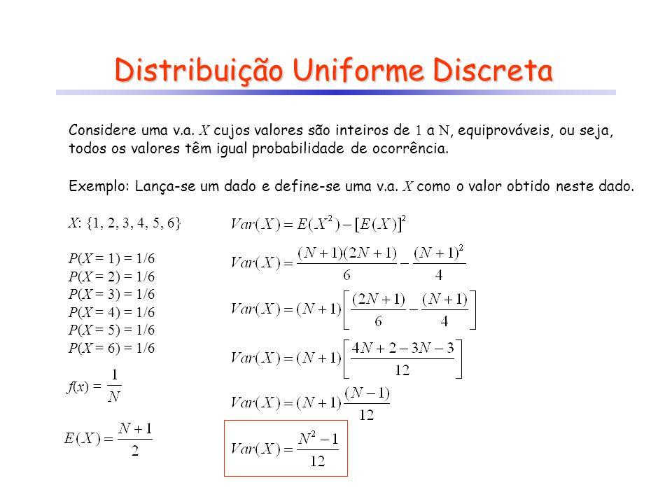 Distribuição Uniforme Discreta Exemplo: Lança-se um dado e define-se uma v.a. X como o valor obtido neste dado. X: {1, 2, 3, 4, 5, 6} P(X = 1) = 1/6 P