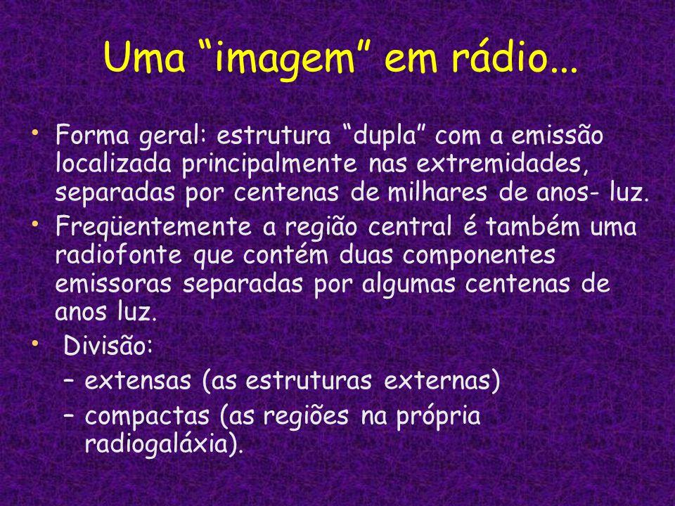 Uma imagem em rádio... Forma geral: estrutura dupla com a emissão localizada principalmente nas extremidades, separadas por centenas de milhares de an