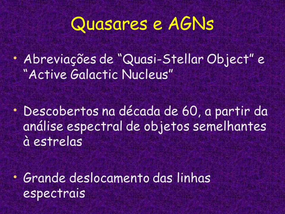 Quasares e AGNs Abreviações de Quasi-Stellar Object e Active Galactic Nucleus Descobertos na década de 60, a partir da análise espectral de objetos se