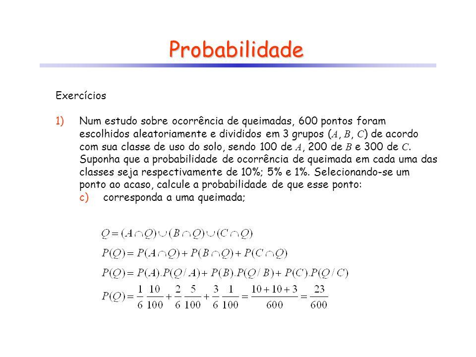 Probabilidade Exercícios 1)Num estudo sobre ocorrência de queimadas, 600 pontos foram escolhidos aleatoriamente e divididos em 3 grupos ( A, B, C ) de