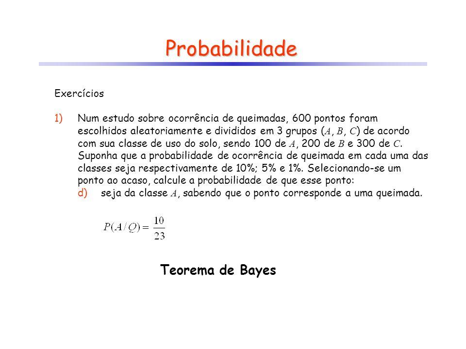Probabilidade Teorema de Bayes Exercícios 1)Num estudo sobre ocorrência de queimadas, 600 pontos foram escolhidos aleatoriamente e divididos em 3 grup
