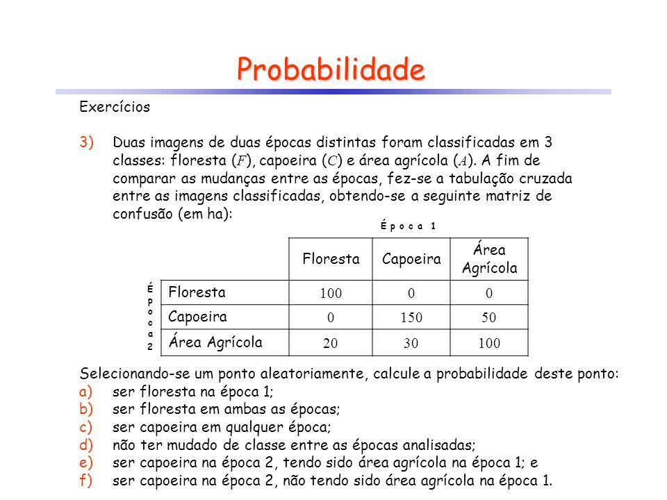 Probabilidade Exercícios 3)Duas imagens de duas épocas distintas foram classificadas em 3 classes: floresta ( F ), capoeira ( C ) e área agrícola ( A