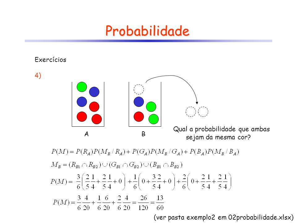 Probabilidade AB Qual a probabilidade que ambas sejam da mesma cor? Exercícios 4) (ver pasta exemplo2 em 02probabilidade.xlsx)