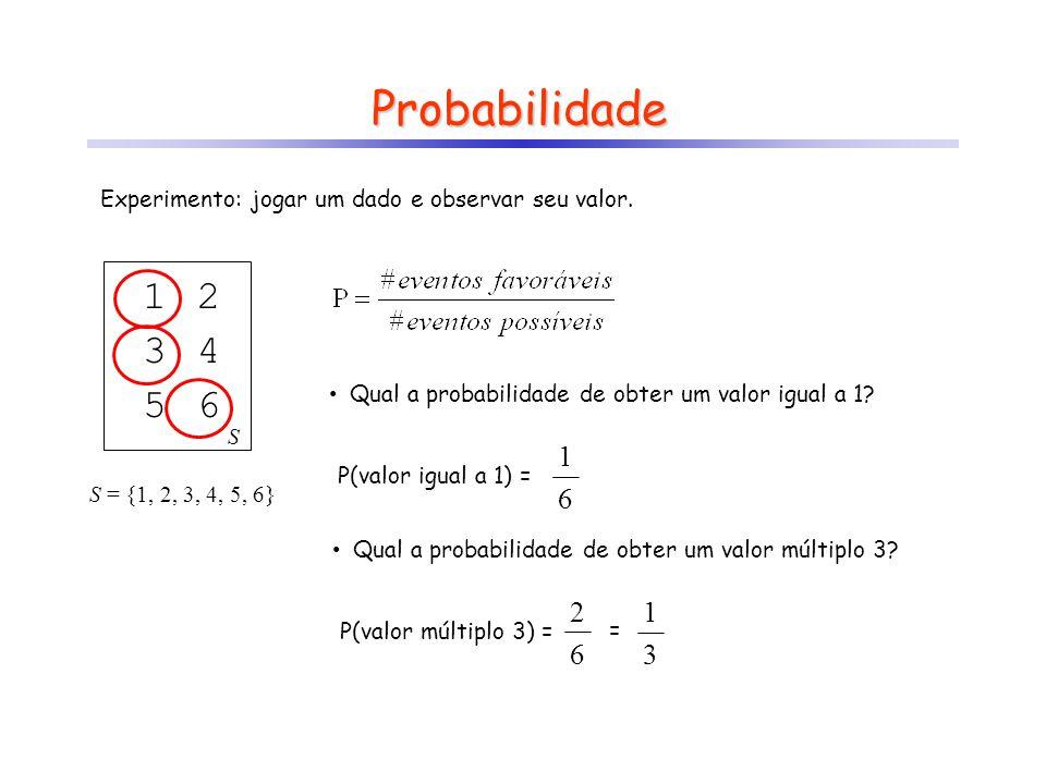 Probabilidade Experimento: jogar um dado e observar seu valor. S = {1, 2, 3, 4, 5, 6} 1 S 2 34 56 Qual a probabilidade de obter um valor igual a 1? P(