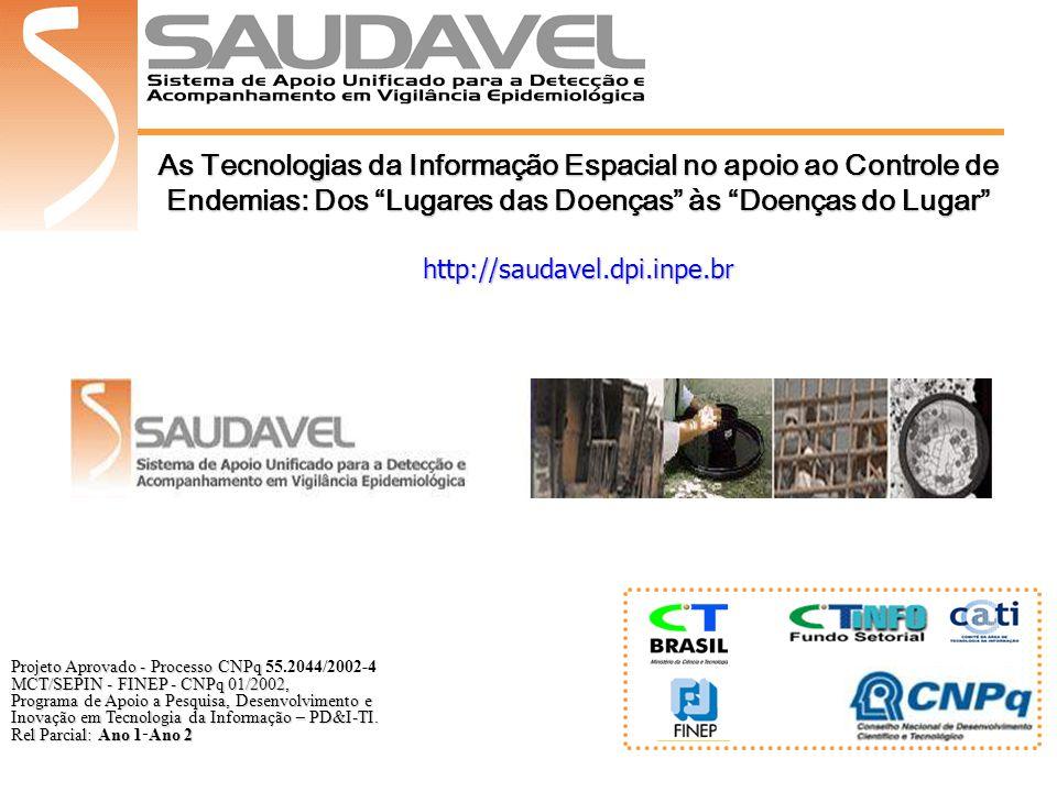 As Tecnologias da Informação Espacial no apoio ao Controle de Endemias: Dos Lugares das Doenças às Doenças do Lugar http://saudavel.dpi.inpe.br Projeto Aprovado - Processo CNPq Projeto Aprovado - Processo CNPq 55.2044/2002-4 MCT/SEPIN - FINEP - CNPq 01/2002, Programa de Apoio a Pesquisa, Desenvolvimento e Inovação em Tecnologia da Informação – PD&I-TI.