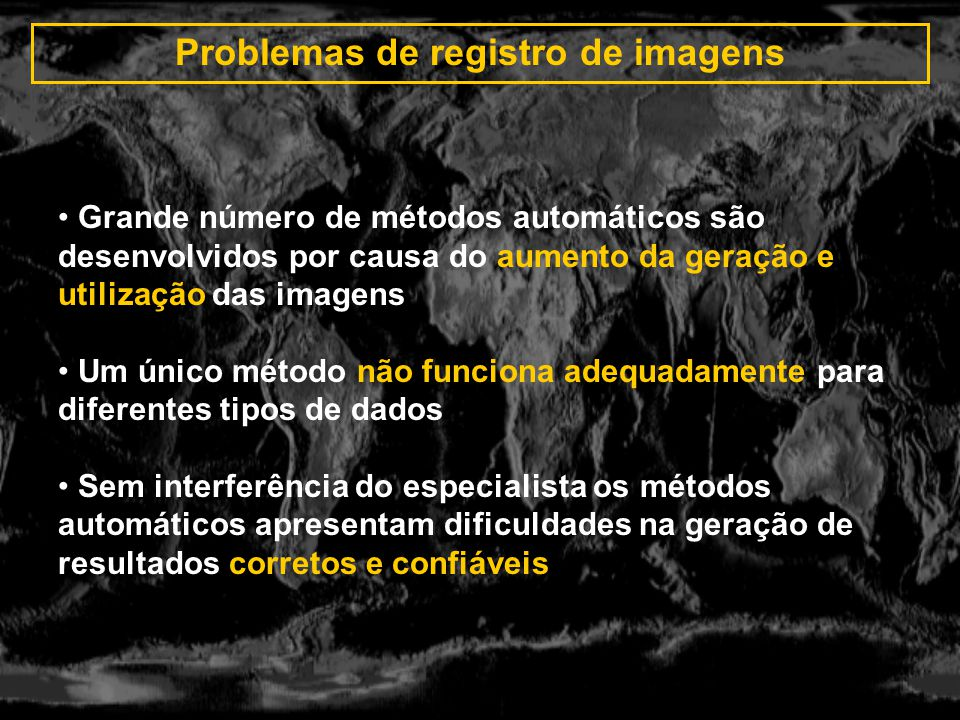 Problemas de registro de imagens Grande número de métodos automáticos são desenvolvidos por causa do aumento da geração e utilização das imagens Um ún
