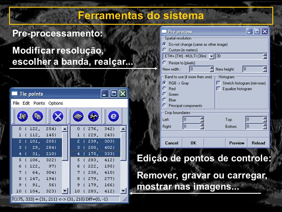 Ferramentas do sistema Pre-processamento: Modificar resolução, escolher a banda, realçar... Edição de pontos de controle: Remover, gravar ou carregar,