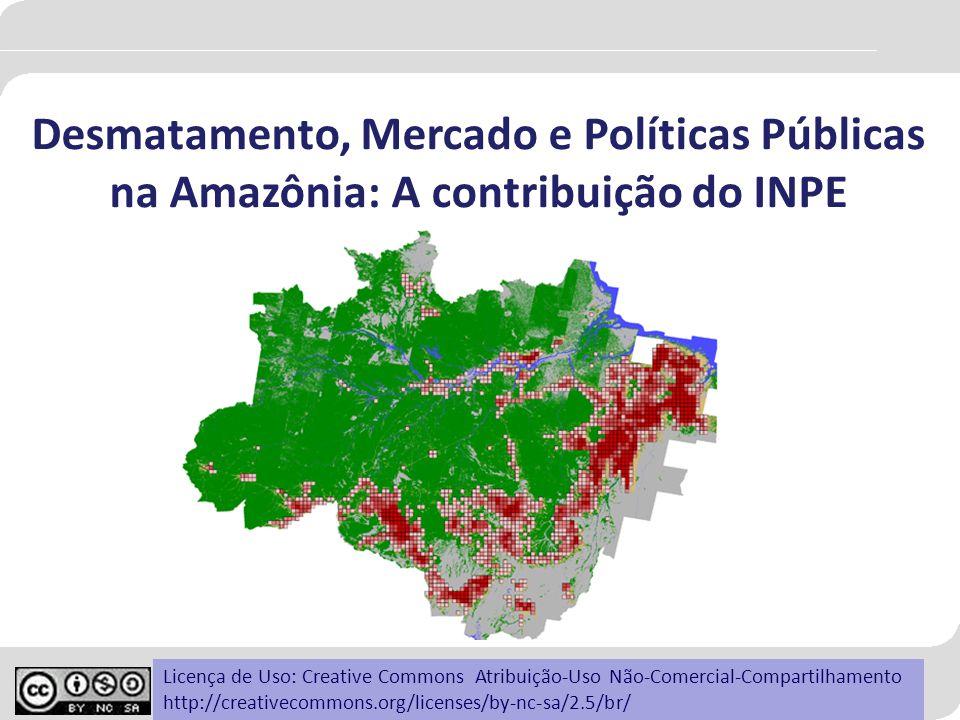 Desmatamento, Mercado e Políticas Públicas na Amazônia: A contribuição do INPE Licença de Uso: Creative Commons Atribuição-Uso Não-Comercial-Compartil