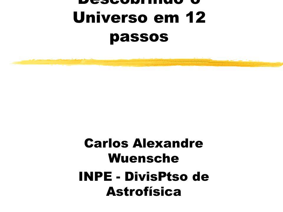 Descobrindo o Universo em 12 passos Carlos Alexandre Wuensche INPE - Diviso de Astrofísica