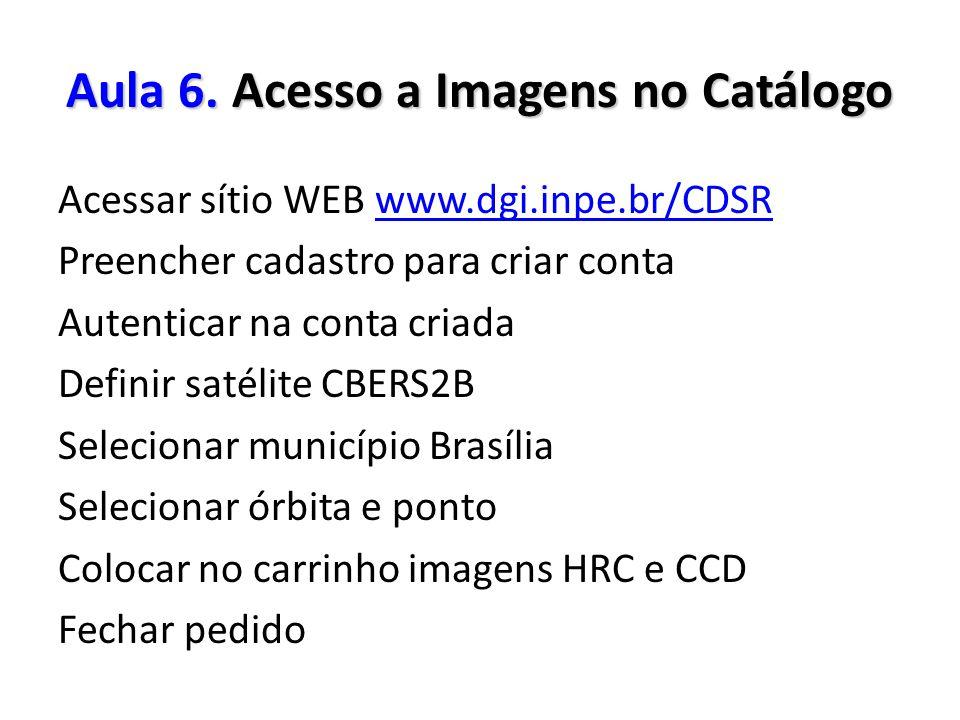 Aula 6. Acesso a Imagens no Catálogo Acessar sítio WEB www.dgi.inpe.br/CDSRwww.dgi.inpe.br/CDSR Preencher cadastro para criar conta Autenticar na cont