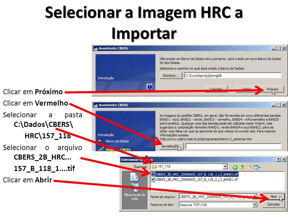 Selecionar a Imagem HRC a Importar Clicar em Próximo Clicar em Vermelho Selecionar a pasta C:\Dados\CBERS\ HRC\157_118 Selecionar o arquivo CBERS_2B_H