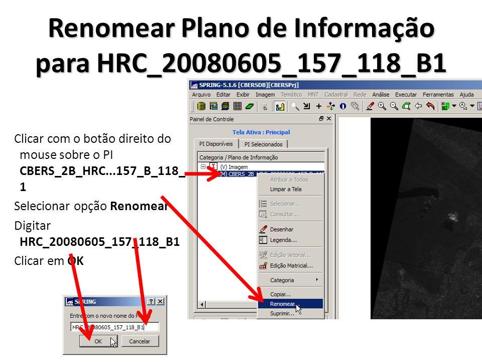 Renomear Plano de Informação para HRC_20080605_157_118_B1 Clicar com o botão direito do mouse sobre o PI CBERS_2B_HRC...157_B_118_ 1 Selecionar opção