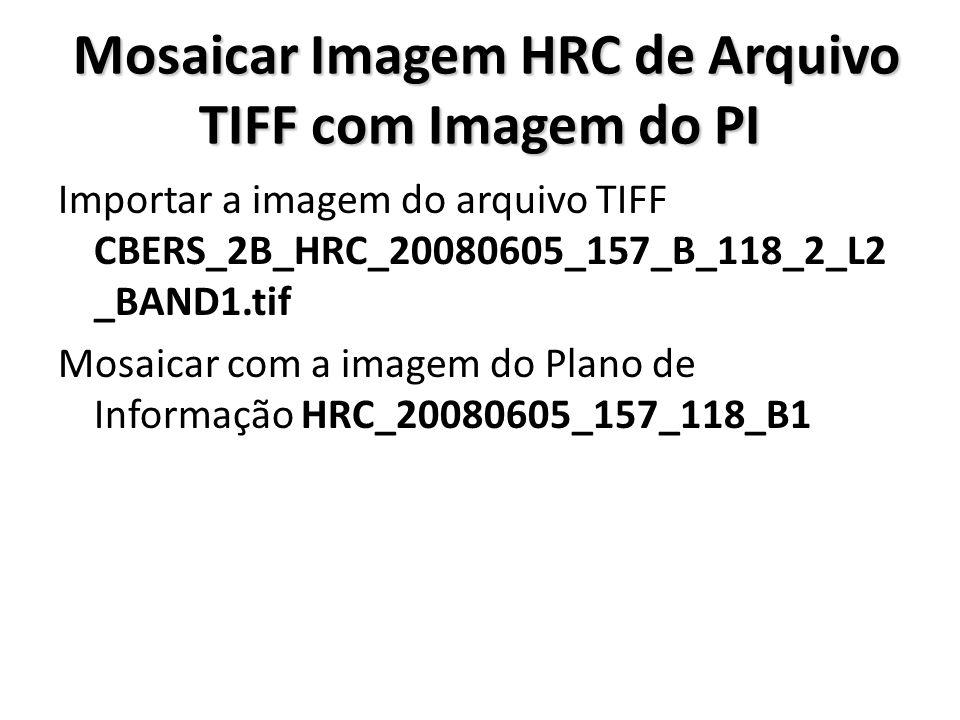 Mosaicar Imagem HRC de Arquivo TIFF com Imagem do PI Mosaicar Imagem HRC de Arquivo TIFF com Imagem do PI Importar a imagem do arquivo TIFF CBERS_2B_H