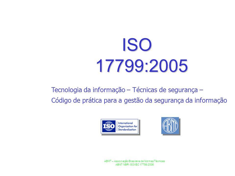 ISO 17799:2005 ABNT – Associação Brasileira de Normas Técnicas ABNT NBR iSO/iEC 17799:2005 Tecnologia da informação – Técnicas de segurança – Código d
