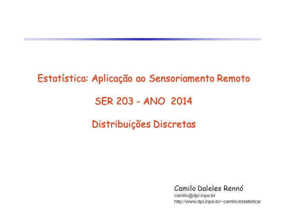 Estatística: Aplicação ao Sensoriamento Remoto SER 203 - ANO 2014 Distribuições Discretas Camilo Daleles Rennó camilo@dpi.inpe.br http://www.dpi.inpe.