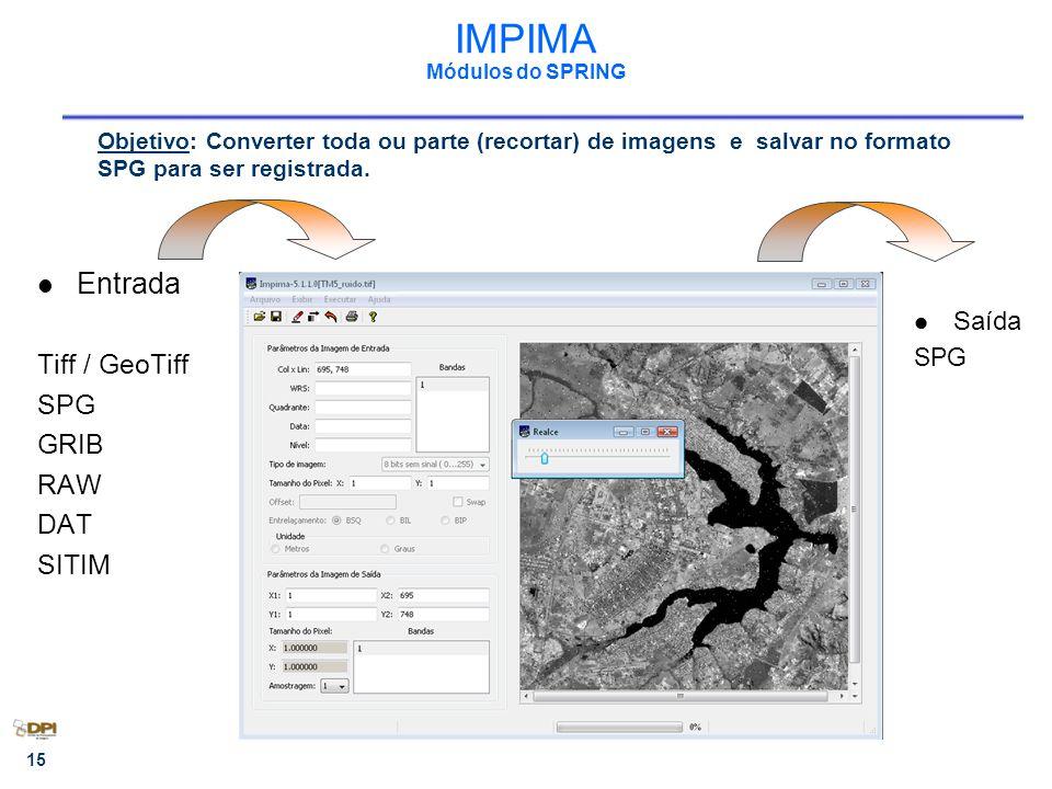 15 IMPIMA Módulos do SPRING Entrada Tiff / GeoTiff SPG GRIB RAW DAT SITIM Saída SPG Objetivo: Converter toda ou parte (recortar) de imagens e salvar no formato SPG para ser registrada.